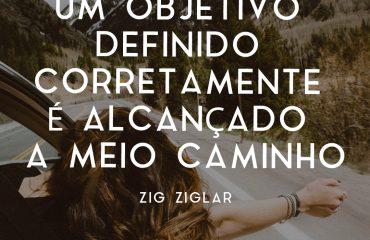 Um objetivo definido corretamente é alcançado a meio caminho - Zig Ziglar